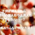 【雛人形や五月人形】子供が成人したら処分した方がいい?捨てる以外の方法は?